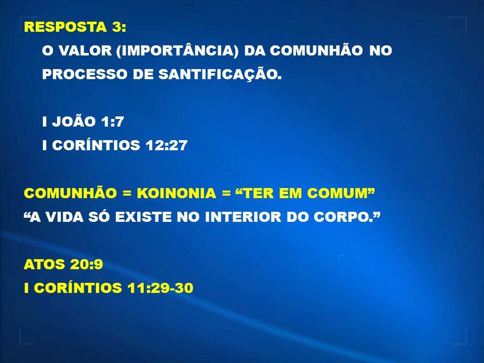 RESPOSTA 3: O VALOR (IMPORTÂNCIA) DA COMUNHÃO NO PROCESSO DE SANTIFICAÇÃO. I JOÃO 1:7 I CORÍNTIOS 12:27 COMUNHÃO = KOINONIA = TER EM COMUM A VIDA SÓ E