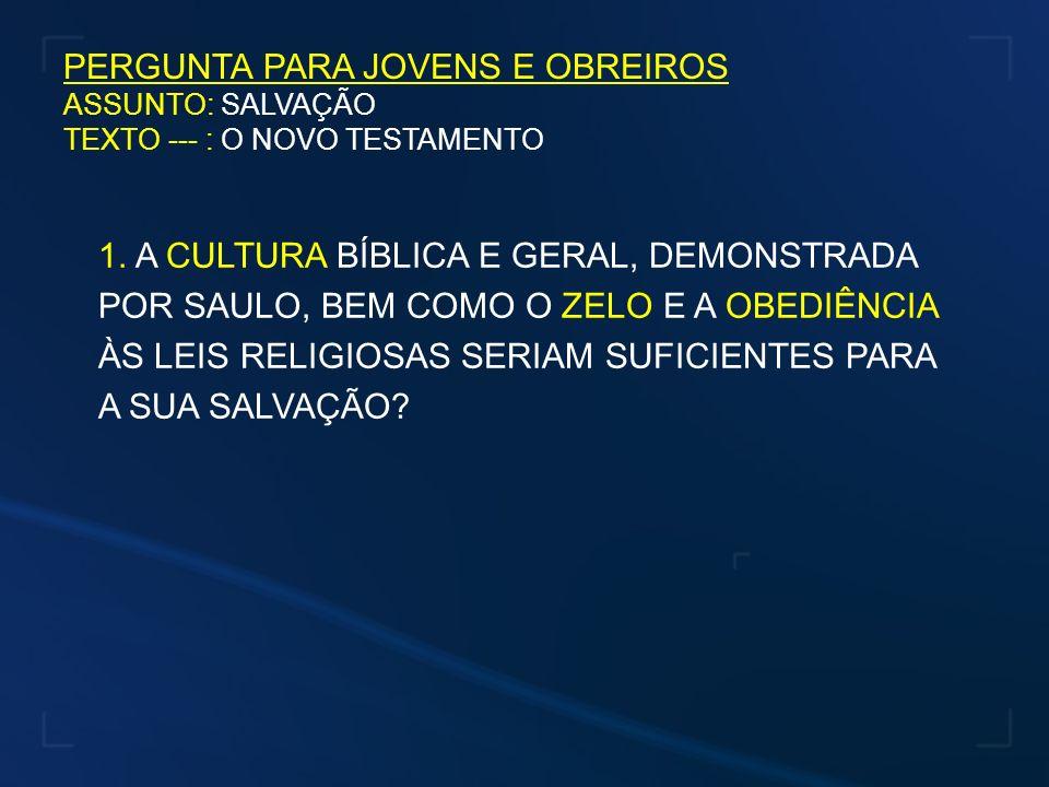 PERGUNTA PARA JOVENS E OBREIROS ASSUNTO: SALVAÇÃO TEXTO --- : O NOVO TESTAMENTO 1. A CULTURA BÍBLICA E GERAL, DEMONSTRADA POR SAULO, BEM COMO O ZELO E