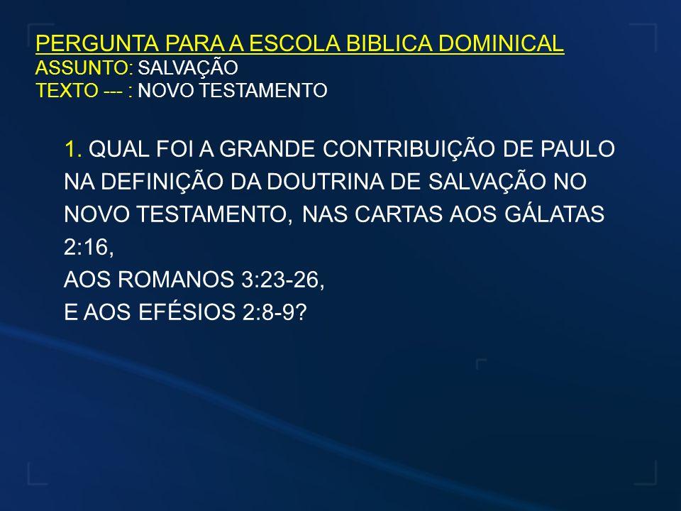 PERGUNTA PARA A ESCOLA BIBLICA DOMINICAL ASSUNTO: SALVAÇÃO TEXTO --- : NOVO TESTAMENTO 1. QUAL FOI A GRANDE CONTRIBUIÇÃO DE PAULO NA DEFINIÇÃO DA DOUT