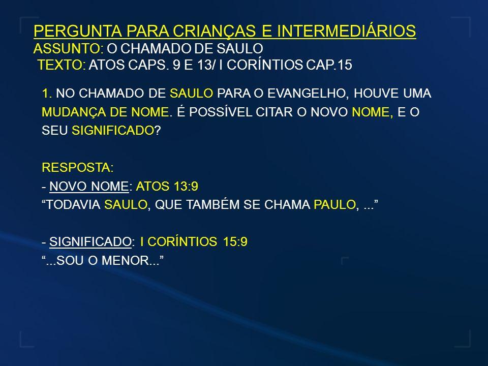PERGUNTA PARA CRIANÇAS E INTERMEDIÁRIOS ASSUNTO: O CHAMADO DE SAULO TEXTO: ATOS CAPS. 9 E 13/ I CORÍNTIOS CAP.15 1. NO CHAMADO DE SAULO PARA O EVANGEL