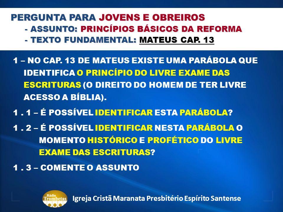 PERGUNTA PARA JOVENS E OBREIROS - ASSUNTO: PRINCÍPIOS BÁSICOS DA REFORMA - TEXTO FUNDAMENTAL: MATEUS CAP. 13 1 – NO CAP. 13 DE MATEUS EXISTE UMA PARÁB