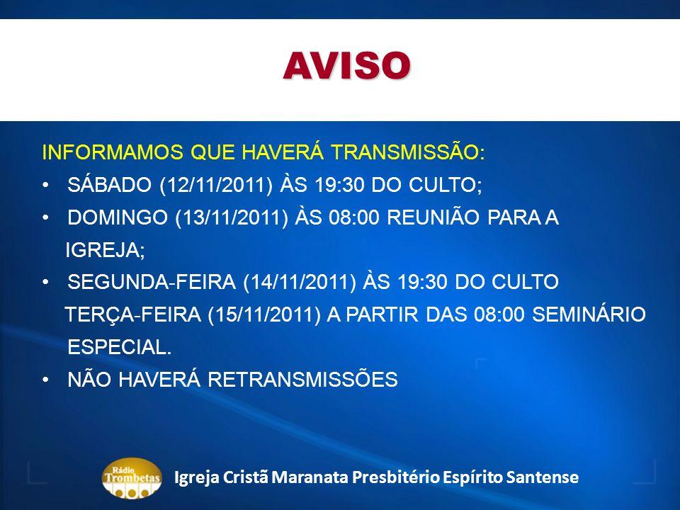 AVISO INFORMAMOS QUE HAVERÁ TRANSMISSÃO: SÁBADO (12/11/2011) ÀS 19:30 DO CULTO; DOMINGO (13/11/2011) ÀS 08:00 REUNIÃO PARA A IGREJA; SEGUNDA-FEIRA (14