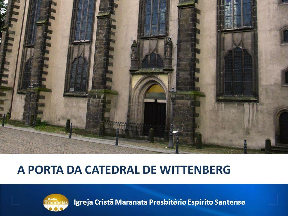 A PORTA DA CATEDRAL DE WITTENBERG Igreja Cristã Maranata Presbitério Espírito Santense