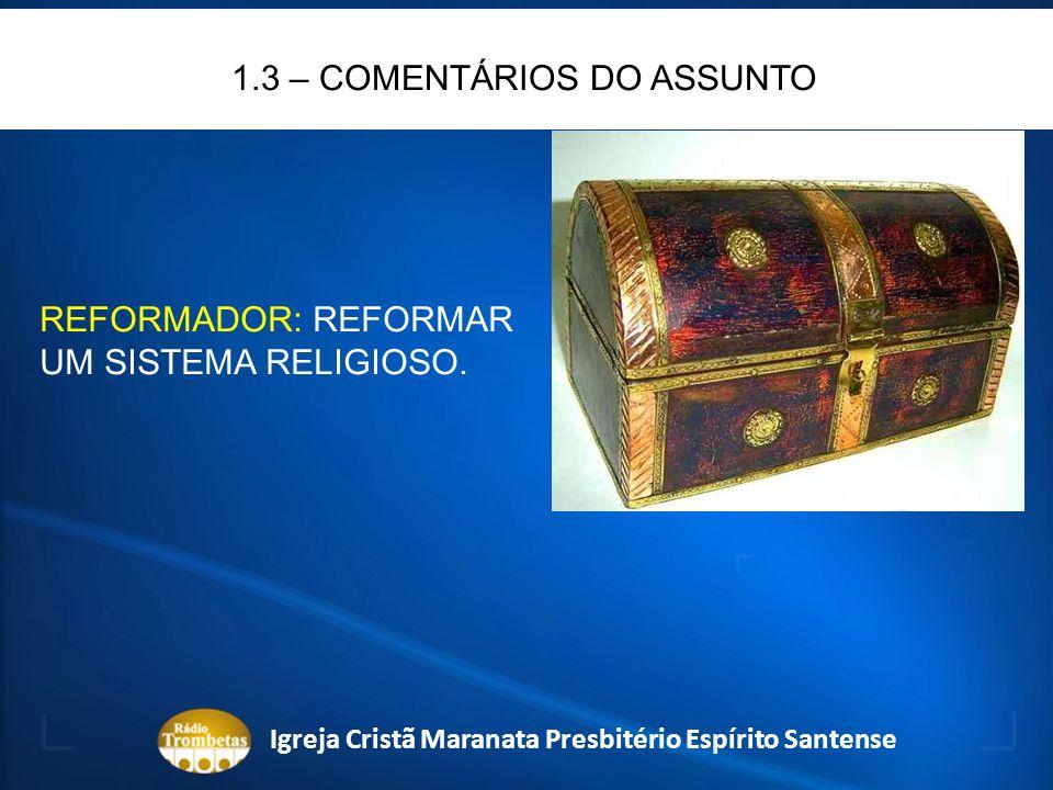 1.3 – COMENTÁRIOS DO ASSUNTO REFORMADOR: REFORMAR UM SISTEMA RELIGIOSO. Igreja Cristã Maranata Presbitério Espírito Santense