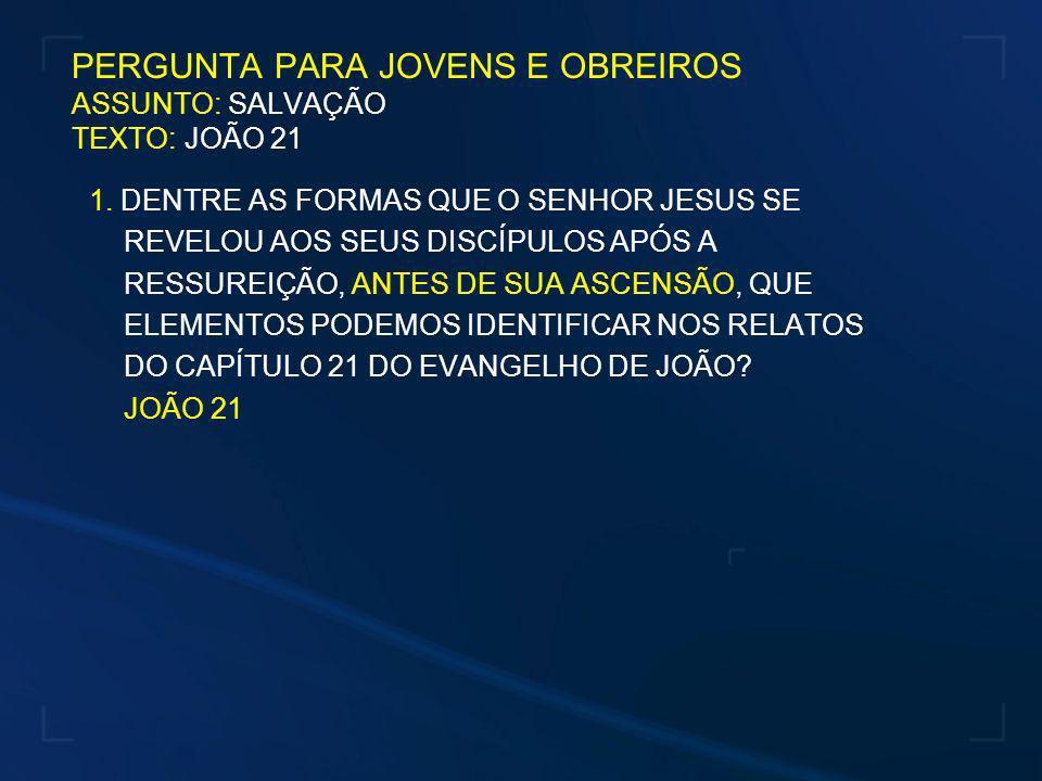 PERGUNTA PARA JOVENS E OBREIROS ASSUNTO: SALVAÇÃO TEXTO: JOÃO 21 1. DENTRE AS FORMAS QUE O SENHOR JESUS SE REVELOU AOS SEUS DISCÍPULOS APÓS A RESSUREI