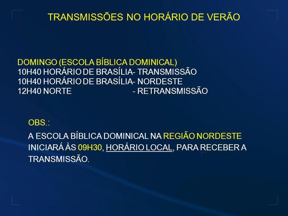 TRANSMISSÕES NO HORÁRIO DE VERÃO DOMINGO (ESCOLA BÍBLICA DOMINICAL) 10H40 HORÁRIO DE BRASÍLIA- TRANSMISSÃO 10H40 HORÁRIO DE BRASÍLIA- NORDESTE 12H40 N