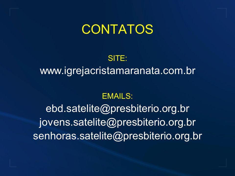 CONTATOS SITE: www.igrejacristamaranata.com.br EMAILS: ebd.satelite@presbiterio.org.br jovens.satelite@presbiterio.org.br senhoras.satelite@presbiteri