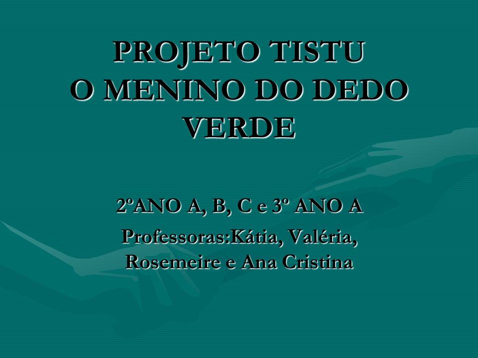 PROJETO TISTU O MENINO DO DEDO VERDE 2ºANO A, B, C e 3º ANO A Professoras:Kátia, Valéria, Rosemeire e Ana Cristina