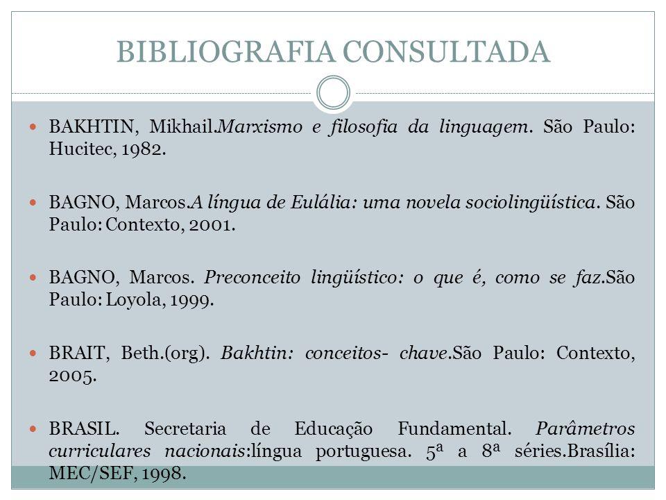 BIBLIOGRAFIA CONSULTADA BAKHTIN, Mikhail.Marxismo e filosofia da linguagem. São Paulo: Hucitec, 1982. BAGNO, Marcos.A língua de Eulália: uma novela so