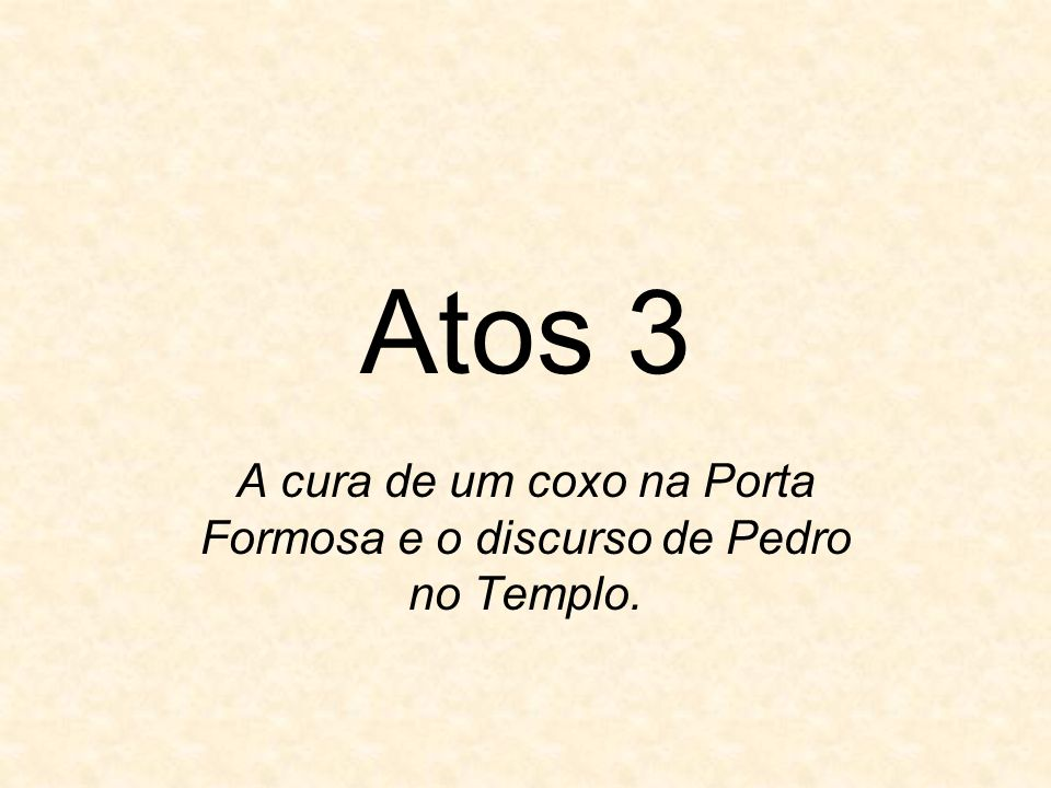 Atos 3 A cura de um coxo na Porta Formosa e o discurso de Pedro no Templo.