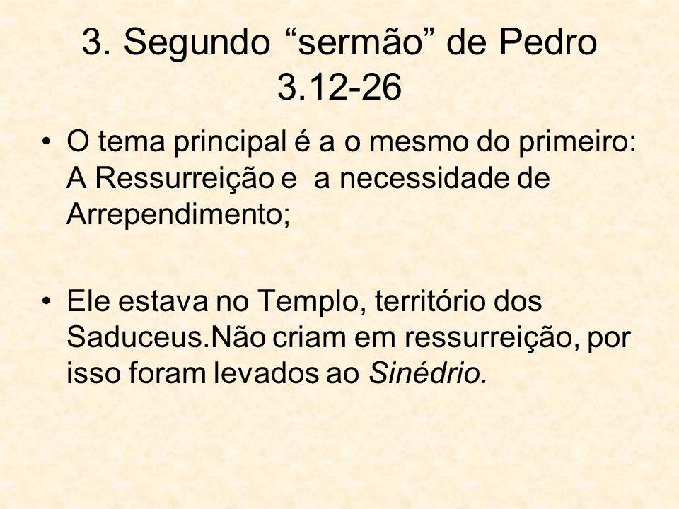 3. Segundo sermão de Pedro 3.12-26 O tema principal é a o mesmo do primeiro: A Ressurreição e a necessidade de Arrependimento; Ele estava no Templo, t