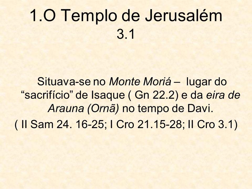 1.O Templo de Jerusalém 3.1 Situava-se no Monte Moriá – lugar do sacrifício de Isaque ( Gn 22.2) e da eira de Arauna (Ornã) no tempo de Davi. ( II Sam
