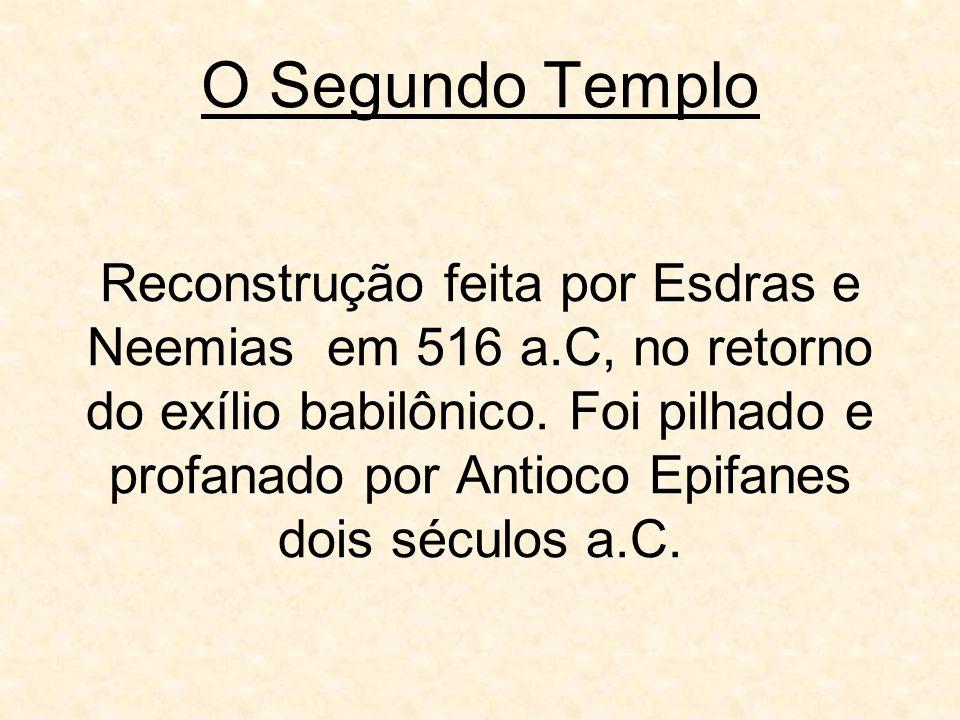 O Segundo Templo Reconstrução feita por Esdras e Neemias em 516 a.C, no retorno do exílio babilônico. Foi pilhado e profanado por Antioco Epifanes doi
