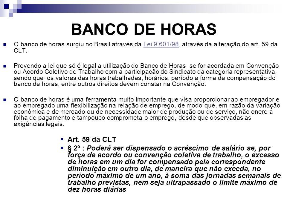 O banco de horas surgiu no Brasil através da Lei 9.601/98, através da alteração do art. 59 da CLT.Lei 9.601/98 Prevendo a lei que só é legal a utiliza
