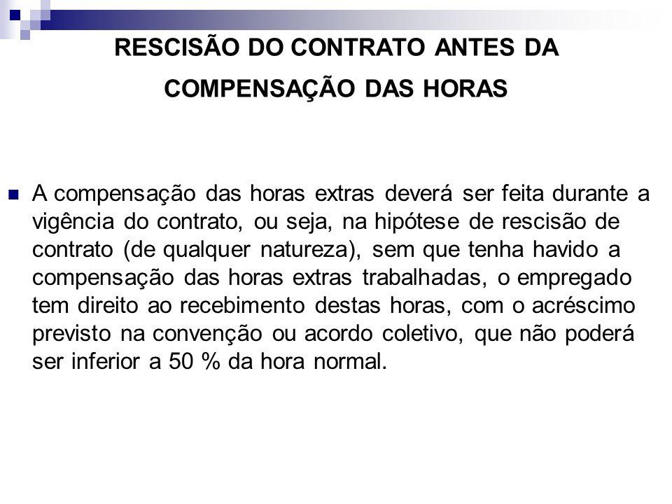 RESCISÃO DO CONTRATO ANTES DA COMPENSAÇÃO DAS HORAS A compensação das horas extras deverá ser feita durante a vigência do contrato, ou seja, na hipóte