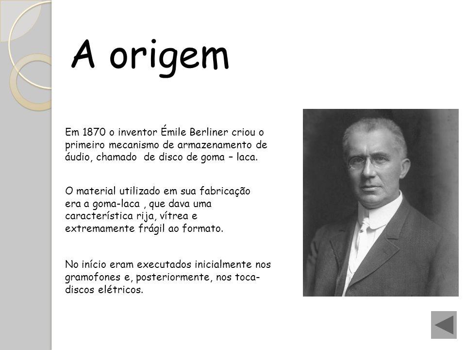 A origem Em 1870 o inventor Émile Berliner criou o primeiro mecanismo de armazenamento de áudio, chamado de disco de goma – laca. O material utilizado