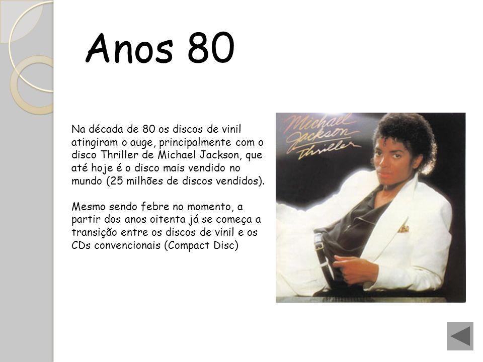 Anos 80 Na década de 80 os discos de vinil atingiram o auge, principalmente com o disco Thriller de Michael Jackson, que até hoje é o disco mais vendi