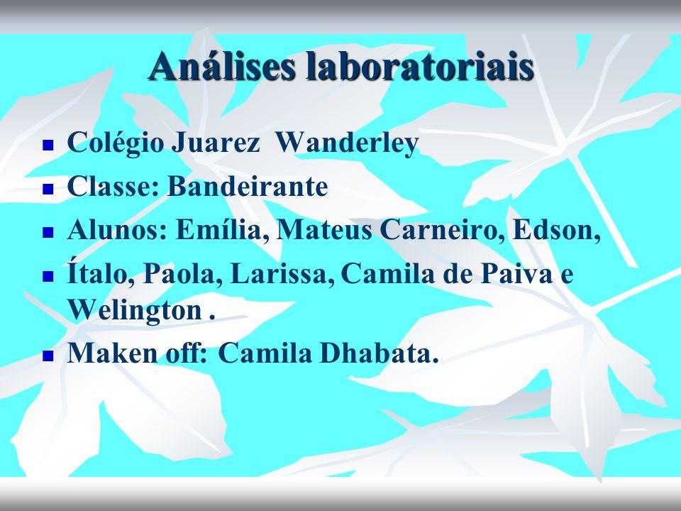 Análises laboratoriais Colégio Juarez Wanderley Classe: Bandeirante Alunos: Emília, Mateus Carneiro, Edson, Ítalo, Paola, Larissa, Camila de Paiva e W