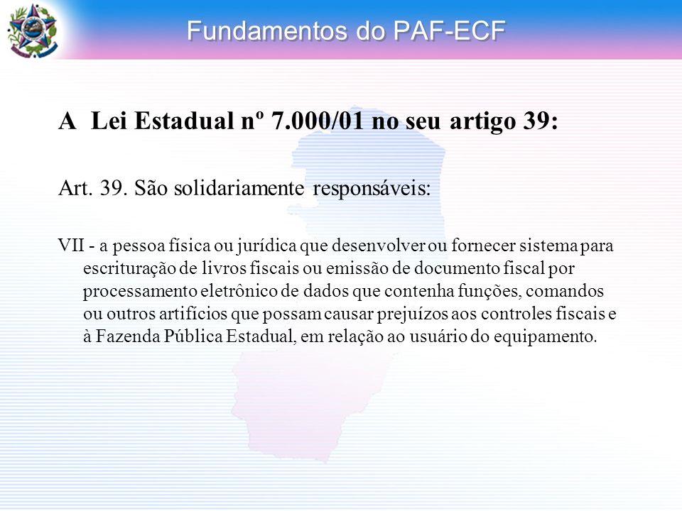 Fundamentos do PAF-ECF A Lei Estadual nº 7.000/01 no seu artigo 39: Art. 39. São solidariamente responsáveis: VII - a pessoa física ou jurídica que de