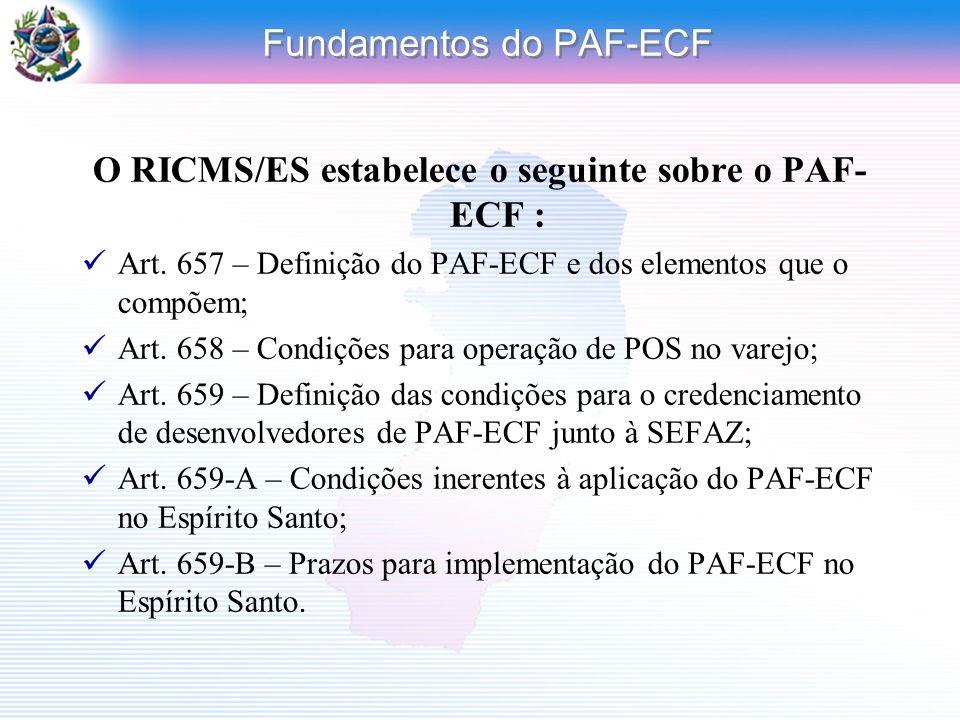 Fundamentos do PAF-ECF O RICMS/ES estabelece o seguinte sobre o PAF- ECF : Art. 657 – Definição do PAF-ECF e dos elementos que o compõem; Art. 658 – C