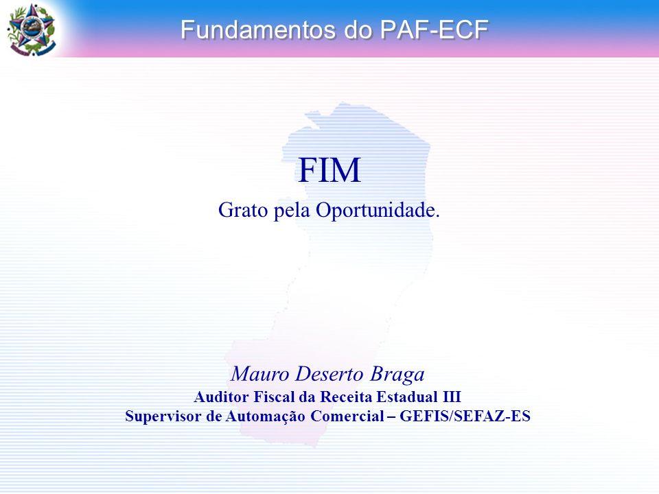 Fundamentos do PAF-ECF FIM Grato pela Oportunidade. Mauro Deserto Braga Auditor Fiscal da Receita Estadual III Supervisor de Automação Comercial – GEF