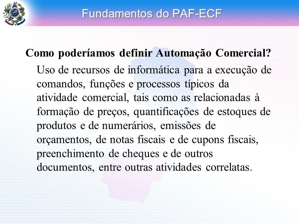 Fundamentos do PAF-ECF Como poderíamos definir Automação Comercial? Uso de recursos de informática para a execução de comandos, funções e processos tí