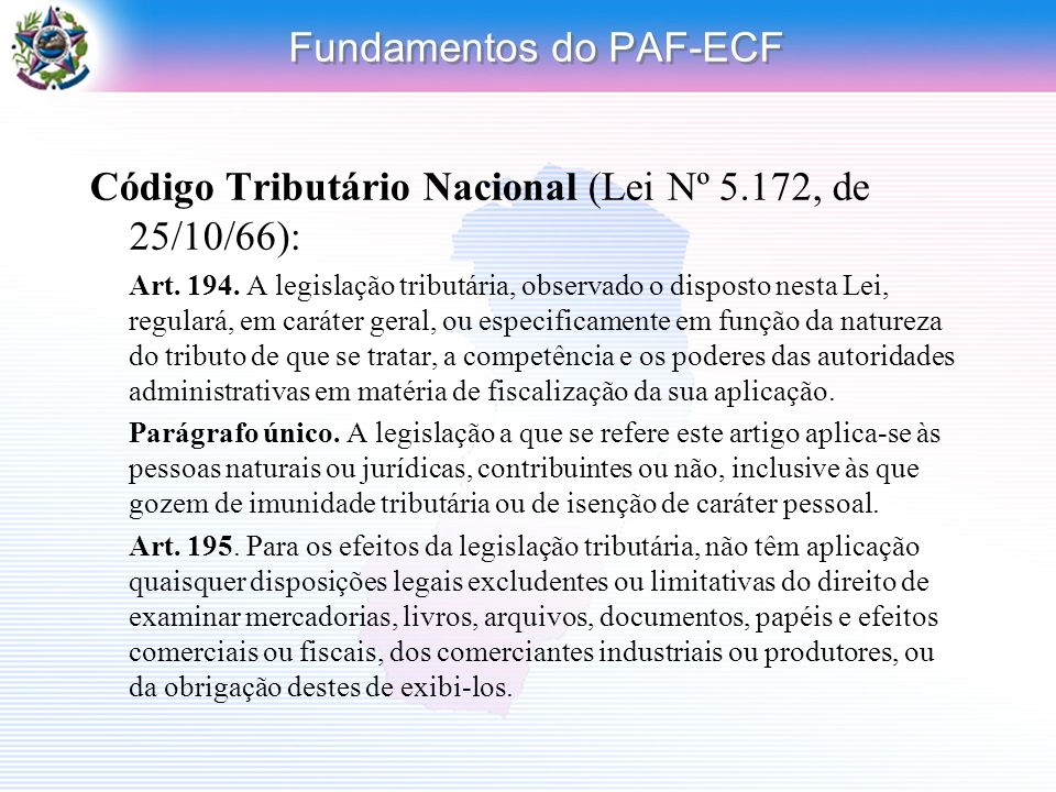 Fundamentos do PAF-ECF Código Tributário Nacional (Lei Nº 5.172, de 25/10/66): Art. 194. A legislação tributária, observado o disposto nesta Lei, regu