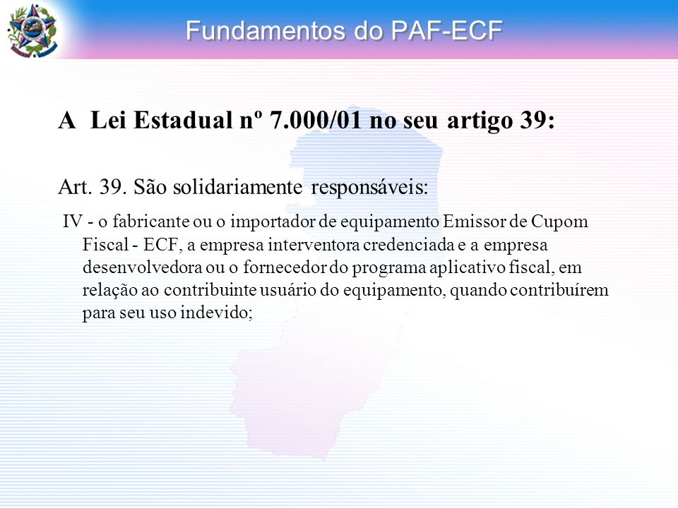 Fundamentos do PAF-ECF A Lei Estadual nº 7.000/01 no seu artigo 39: Art. 39. São solidariamente responsáveis: IV - o fabricante ou o importador de equ