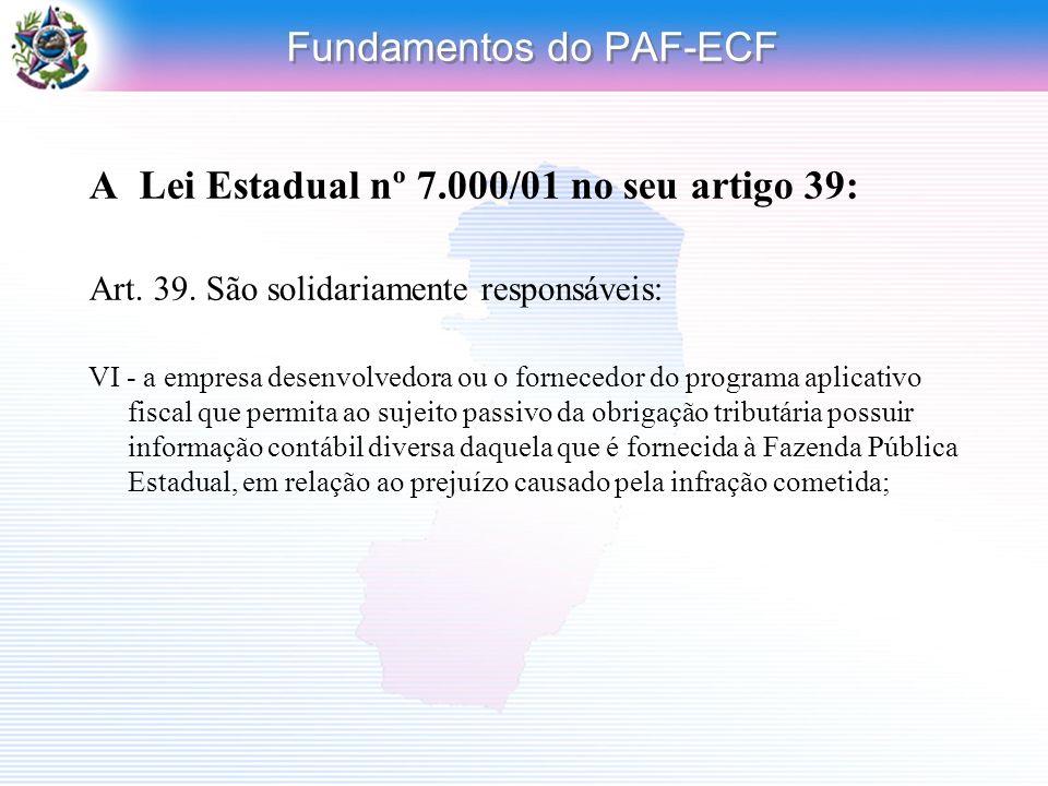 Fundamentos do PAF-ECF A Lei Estadual nº 7.000/01 no seu artigo 39: Art. 39. São solidariamente responsáveis: VI - a empresa desenvolvedora ou o forne