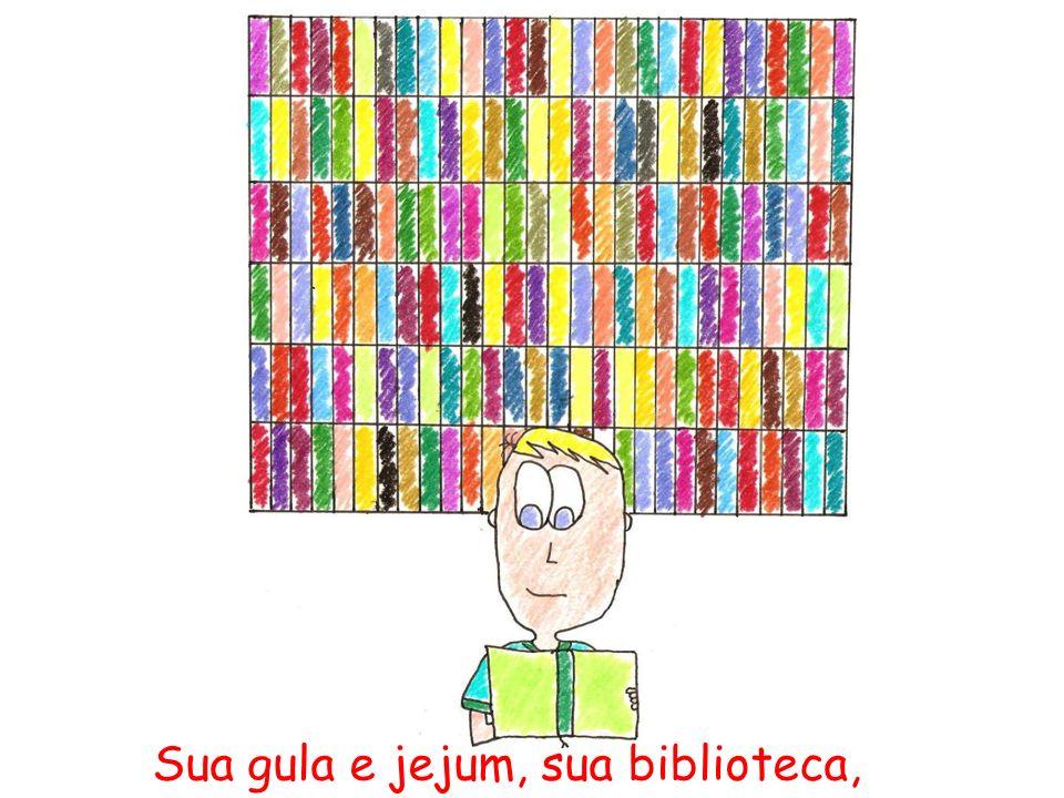 Sua gula e jejum, sua biblioteca,