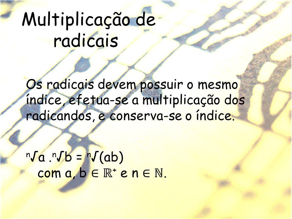 Multiplicação de radicais Os radicais devem possuir o mesmo índice, efetua-se a multiplicação dos radicandos, e conserva-se o índice. n a. n b = n (ab