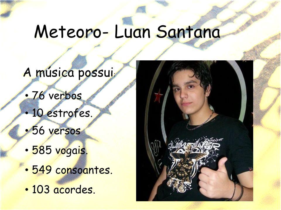 Meteoro- Luan Santana A música possui : 549 consoantes. 585 vogais. 10 estrofes. 103 acordes. 56 versos 76 verbos