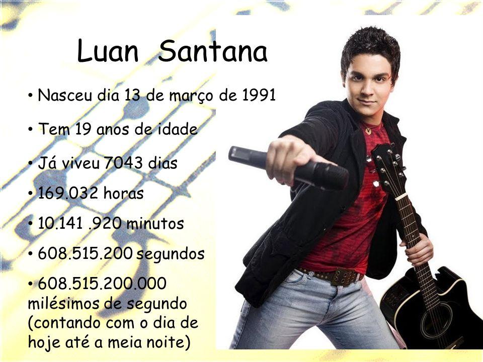 Luan Santana Nasceu dia 13 de março de 1991 Tem 19 anos de idade Já viveu 7043 dias 169.032 horas 10.141.920 minutos 608.515.200 segundos 608.515.200.