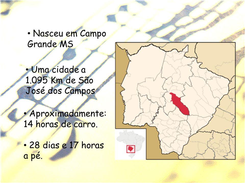 Nasceu em Campo Grande MS Uma cidade a 1.095 Km de São José dos Campos Aproximadamente: 14 horas de carro. 28 dias e 17 horas a pé.