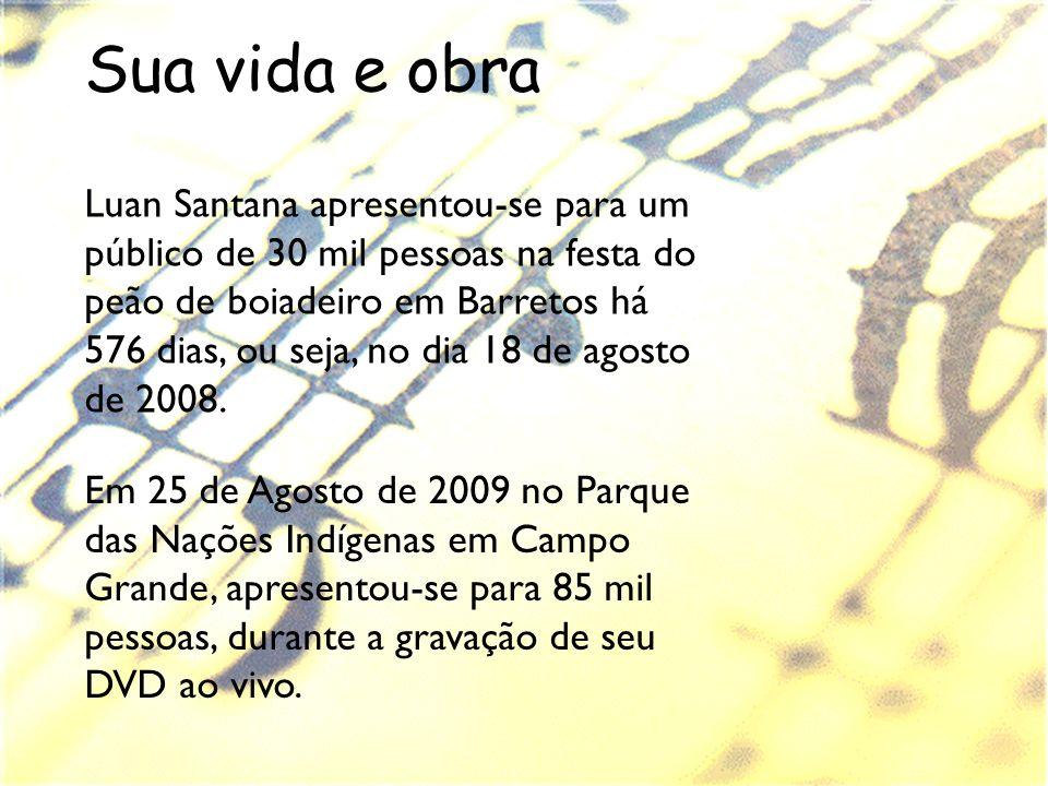 Sua vida e obra Luan Santana apresentou-se para um público de 30 mil pessoas na festa do peão de boiadeiro em Barretos há 576 dias, ou seja, no dia 18