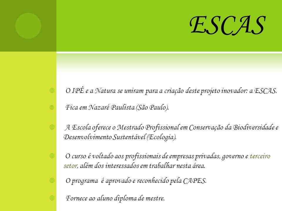 ESCAS O IPÊ e a Natura se uniram para a criação deste projeto inovador: a ESCAS. Fica em Nazaré Paulista (São Paulo). A Escola oferece o Mestrado Prof
