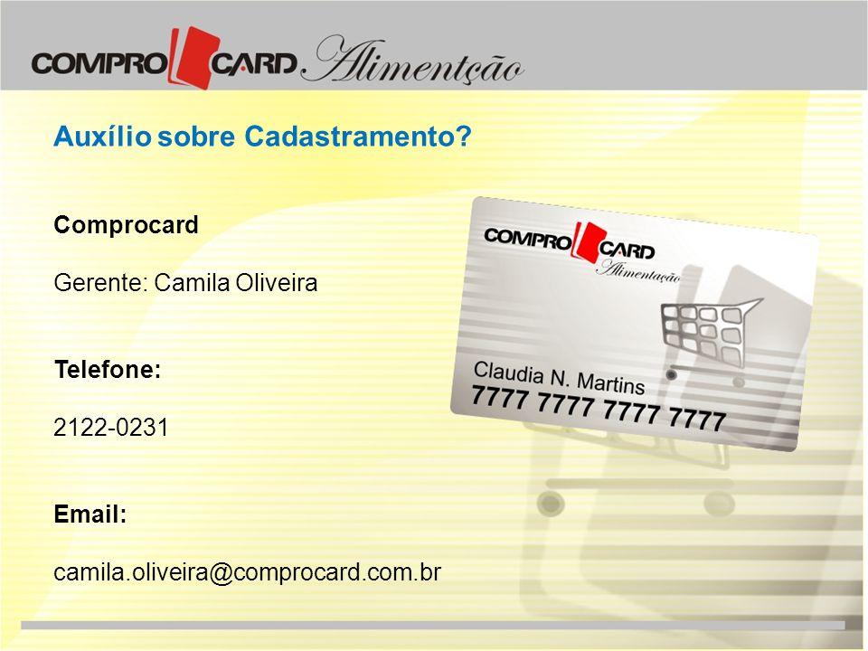 Auxílio sobre Cadastramento? Comprocard Gerente: Camila Oliveira Telefone: 2122-0231 Email: camila.oliveira@comprocard.com.br