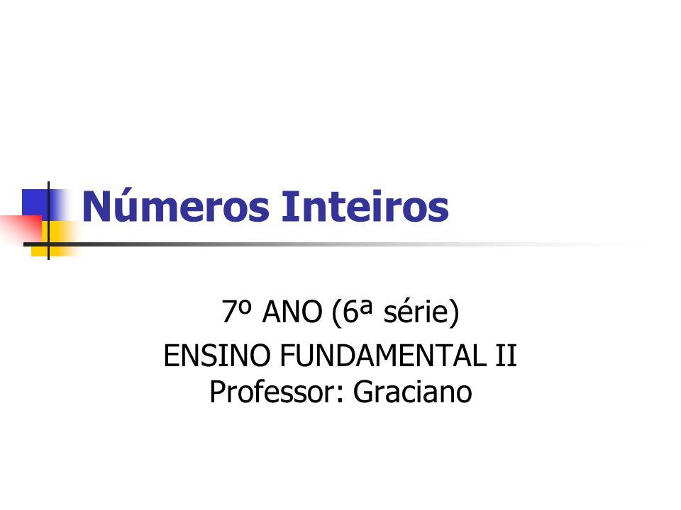 Números Inteiros 7º ANO (6ª série) ENSINO FUNDAMENTAL II Professor: Graciano