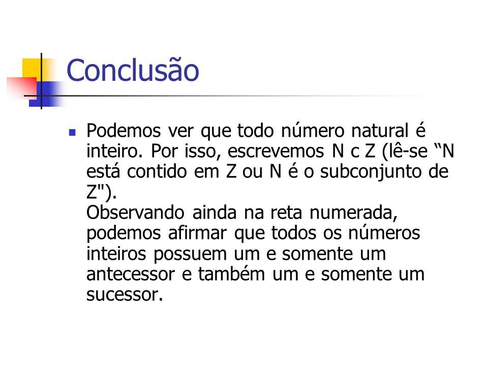 Conclusão Podemos ver que todo número natural é inteiro. Por isso, escrevemos N c Z (lê-se N está contido em Z ou N é o subconjunto de Z