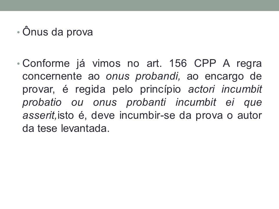 Ônus da prova Conforme já vimos no art. 156 CPP A regra concernente ao onus probandi, ao encargo de provar, é regida pelo princípio actori incumbit pr