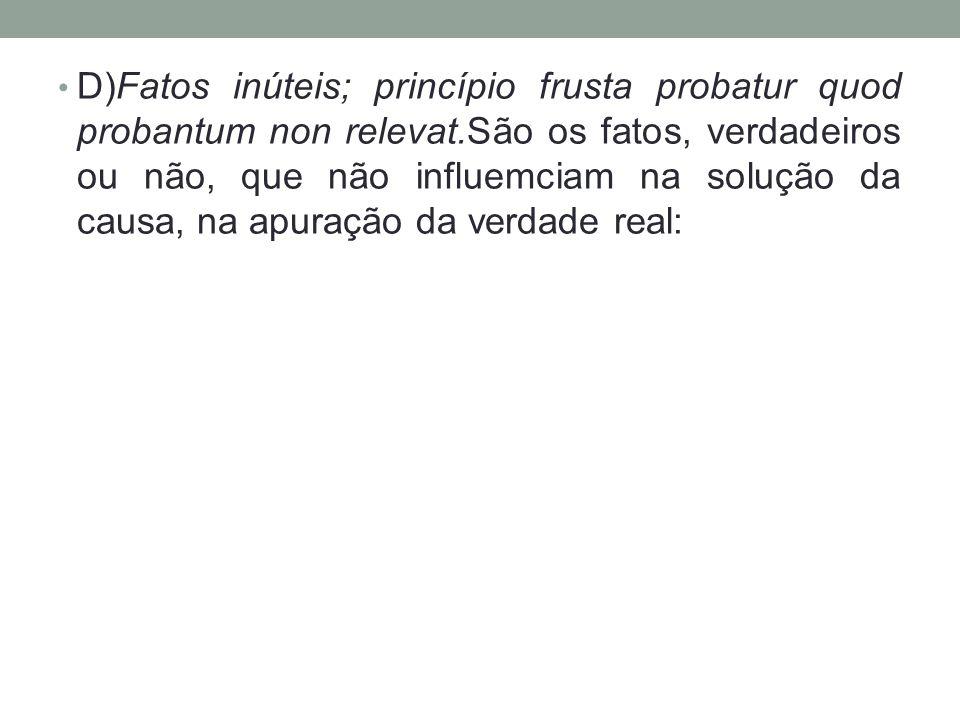 D)Fatos inúteis; princípio frusta probatur quod probantum non relevat.São os fatos, verdadeiros ou não, que não influemciam na solução da causa, na ap