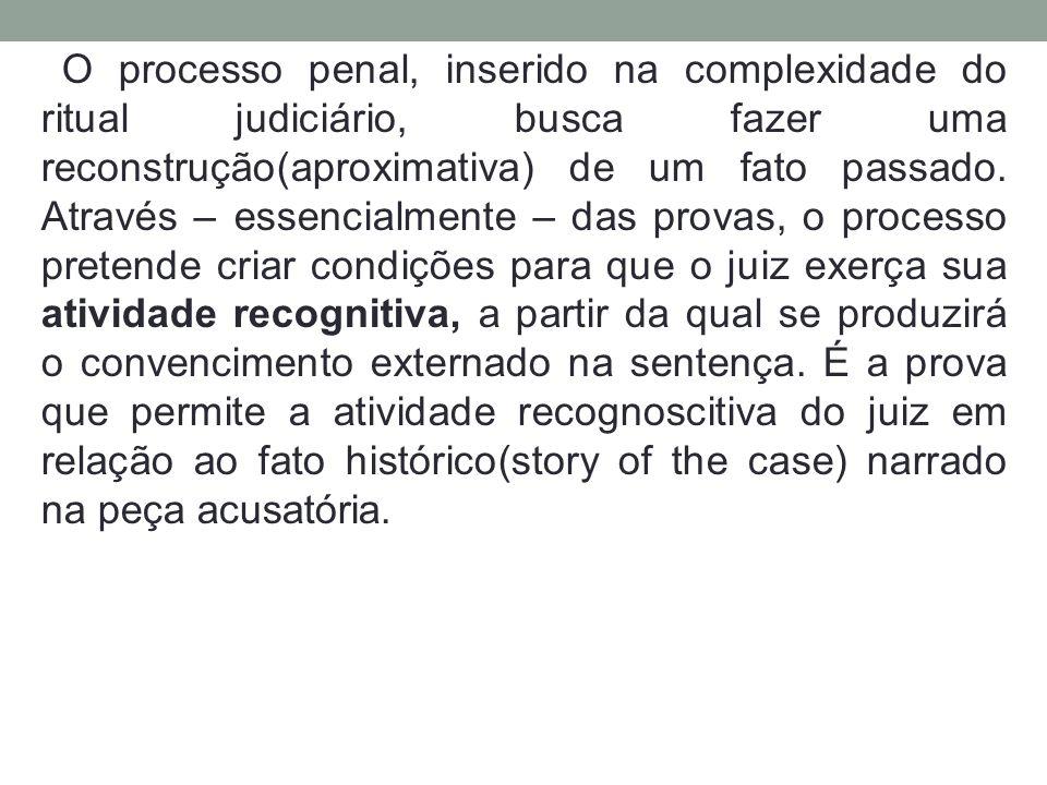 O processo penal, inserido na complexidade do ritual judiciário, busca fazer uma reconstrução(aproximativa) de um fato passado. Através – essencialmen