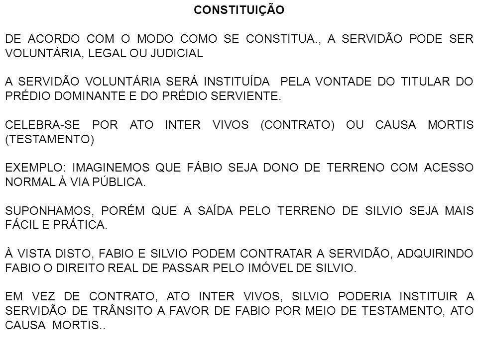 CONSTITUIÇÃO DE ACORDO COM O MODO COMO SE CONSTITUA., A SERVIDÃO PODE SER VOLUNTÁRIA, LEGAL OU JUDICIAL A SERVIDÃO VOLUNTÁRIA SERÁ INSTITUÍDA PELA VON