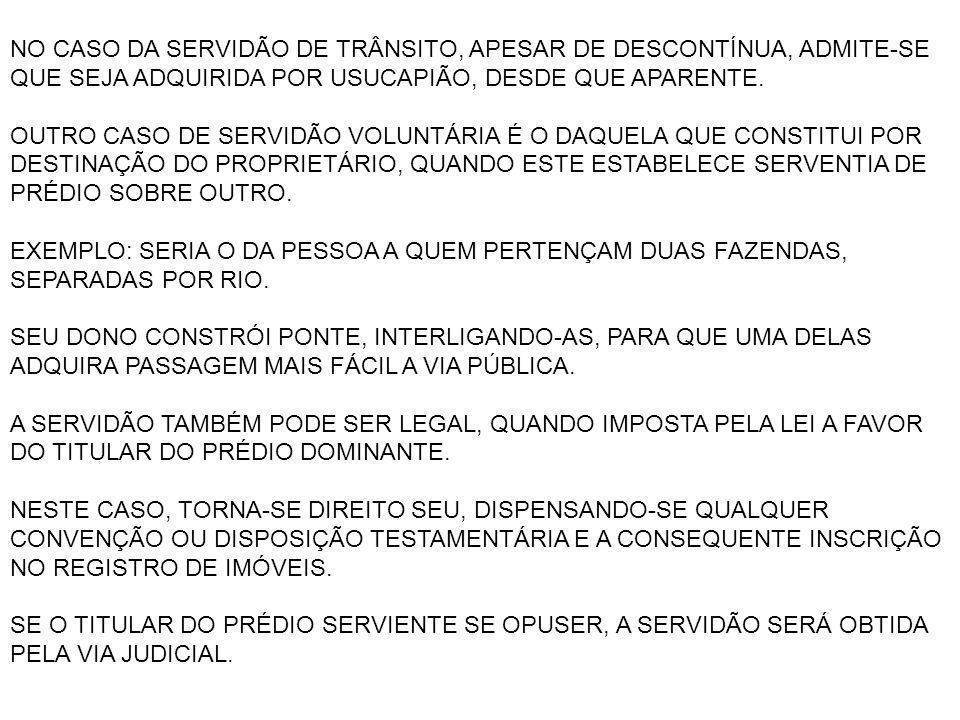 EXEMPLOS: PASSAGEM FORÇADA PARA VIA PÚBLICA, FONTE OU PORTO; PASSAGEM DE AQUEDUTO, RIO OU CÓRREGO E O CORRESPONDENTE TRÂNSITO POR SUAS MARGENS; O ESCOAMENTO DE MATÉRIAS PRIMAS, COMO MINERIO; A PASSAGEM DE LINHAS ELETRÍCAS, TELEFÔNICAS, DE TV A CABO; ESCOAMENTO DE ESGOTO E ÁGUAS PLUVIAIS, A PASSAGEM DE OLEODUTO OU GASODUTO ETC.