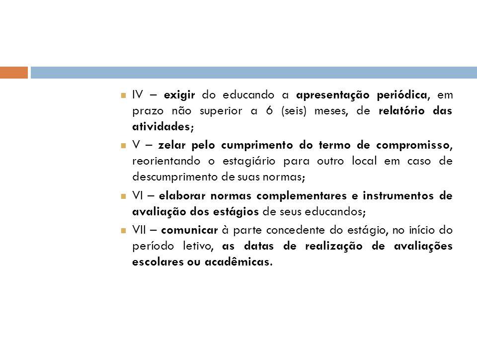 IV – exigir do educando a apresentação periódica, em prazo não superior a 6 (seis) meses, de relatório das atividades; V – zelar pelo cumprimento do t