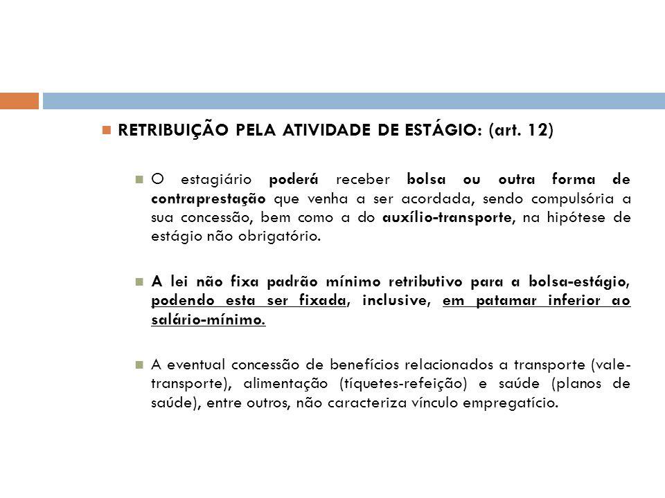 RETRIBUIÇÃO PELA ATIVIDADE DE ESTÁGIO: (art. 12) O estagiário poderá receber bolsa ou outra forma de contraprestação que venha a ser acordada, sendo c