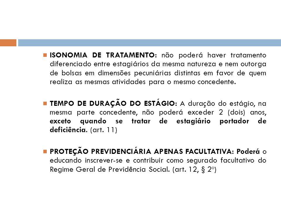 ISONOMIA DE TRATAMENTO: não poderá haver tratamento diferenciado entre estagiários da mesma natureza e nem outorga de bolsas em dimensões pecuniárias