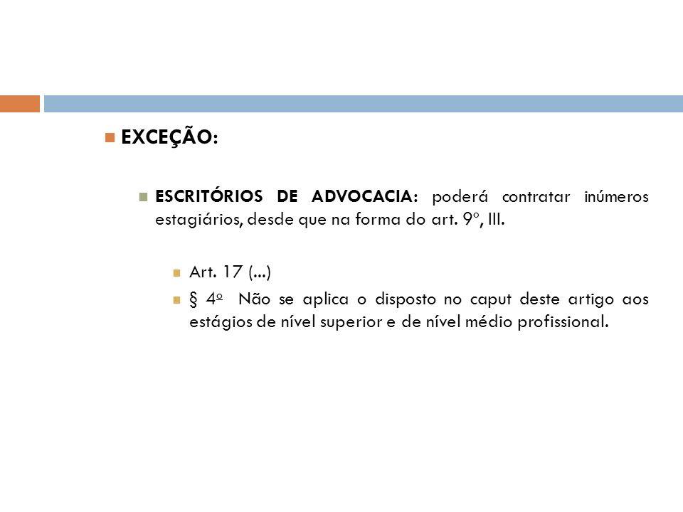 EXCEÇÃO: ESCRITÓRIOS DE ADVOCACIA: poderá contratar inúmeros estagiários, desde que na forma do art. 9º, III. Art. 17 (...) § 4 o Não se aplica o disp