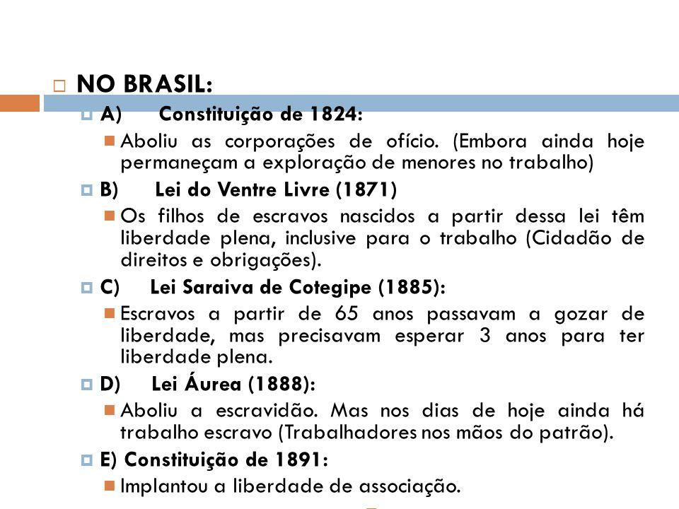 NO BRASIL: A) Constituição de 1824: Aboliu as corporações de ofício. (Embora ainda hoje permaneçam a exploração de menores no trabalho) B) Lei do Vent