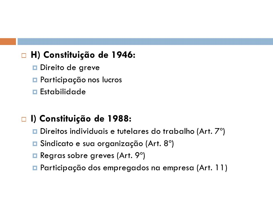 H) Constituição de 1946: Direito de greve Participação nos lucros Estabilidade I) Constituição de 1988: Direitos individuais e tutelares do trabalho (